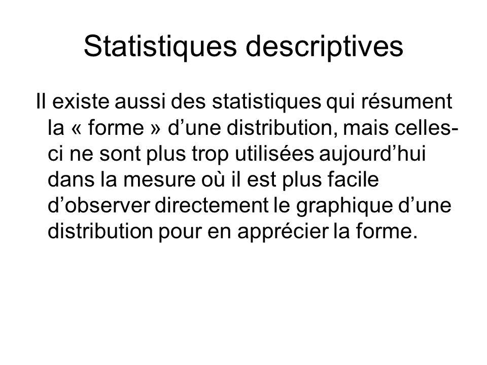 Statistiques descriptives Il existe aussi des statistiques qui résument la « forme » d'une distribution, mais celles- ci ne sont plus trop utilisées a
