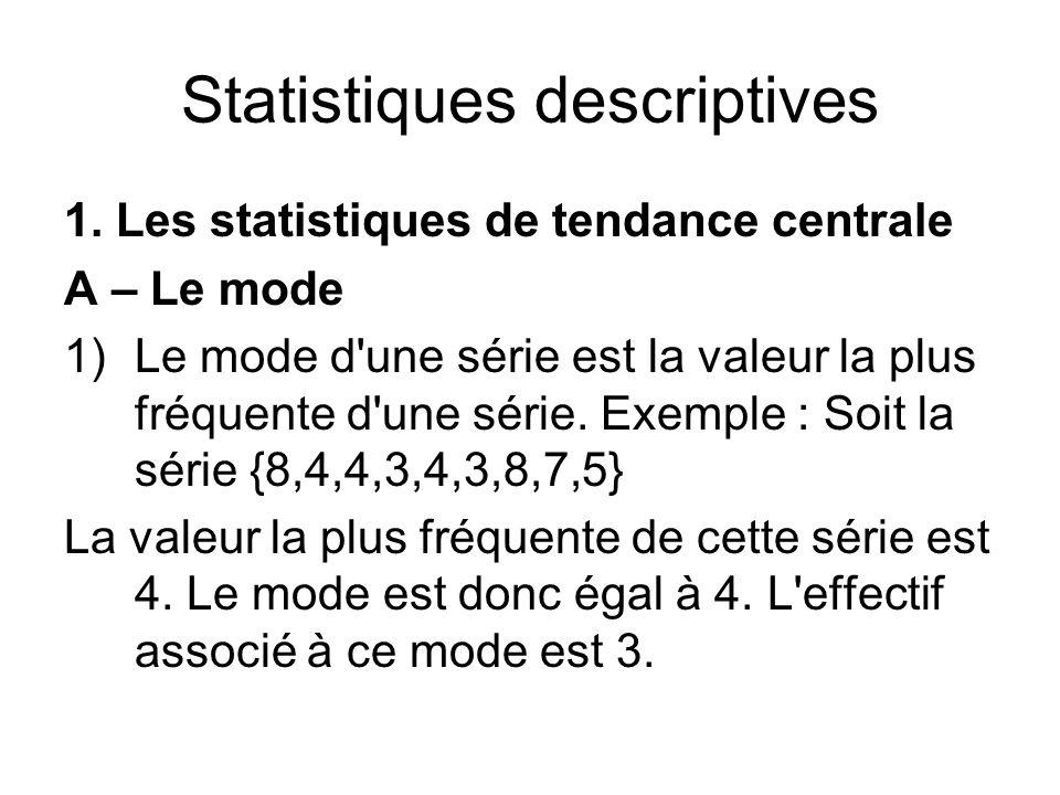 Statistiques descriptives 1. Les statistiques de tendance centrale A – Le mode 1)Le mode d'une série est la valeur la plus fréquente d'une série. Exem