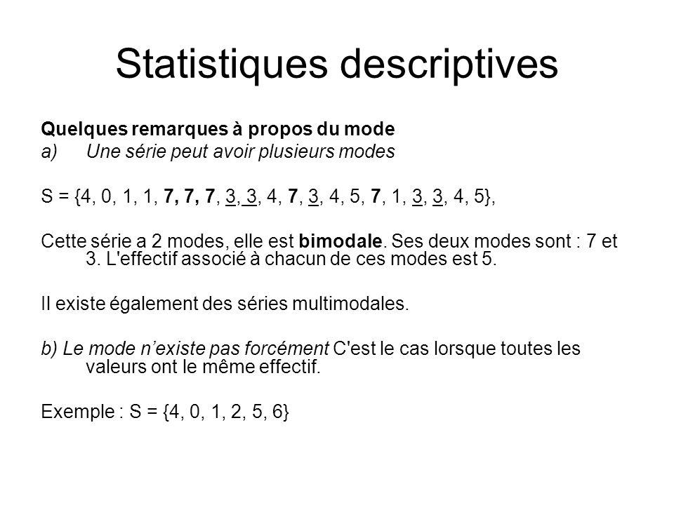 Statistiques descriptives Quelques remarques à propos du mode a)Une série peut avoir plusieurs modes S = {4, 0, 1, 1, 7, 7, 7, 3, 3, 4, 7, 3, 4, 5, 7,
