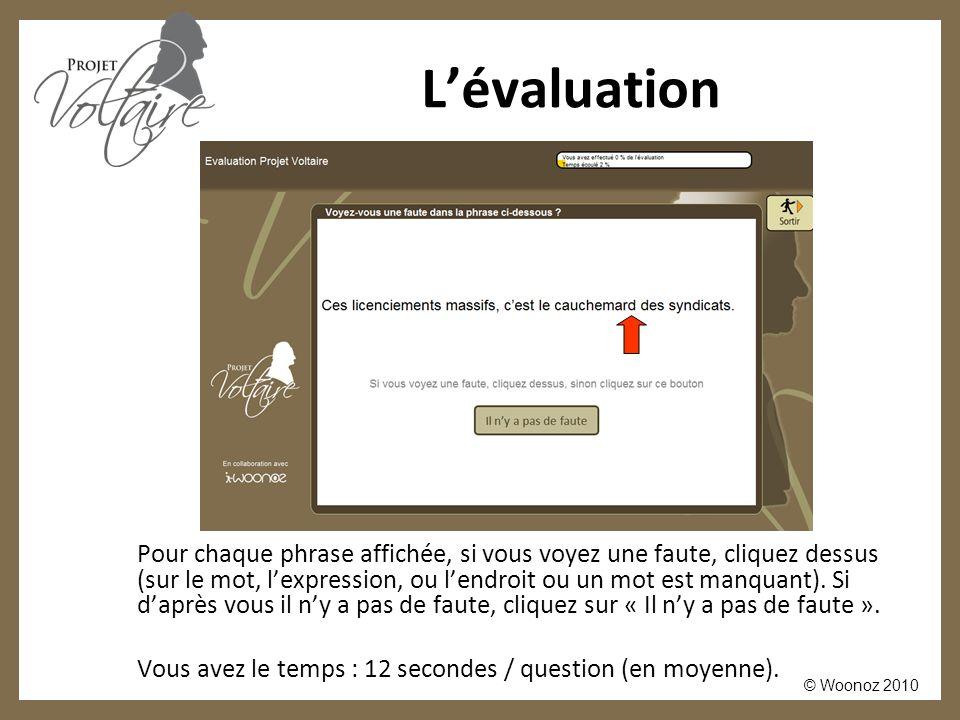 © Woonoz 2010 L'évaluation Pour chaque phrase affichée, si vous voyez une faute, cliquez dessus (sur le mot, l'expression, ou l'endroit ou un mot est