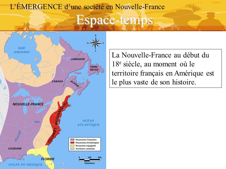 Espace-temps L'ÉMERGENCE d'une société en Nouvelle-France La Nouvelle-France au début du 18 e siècle, au moment où le territoire français en Amérique