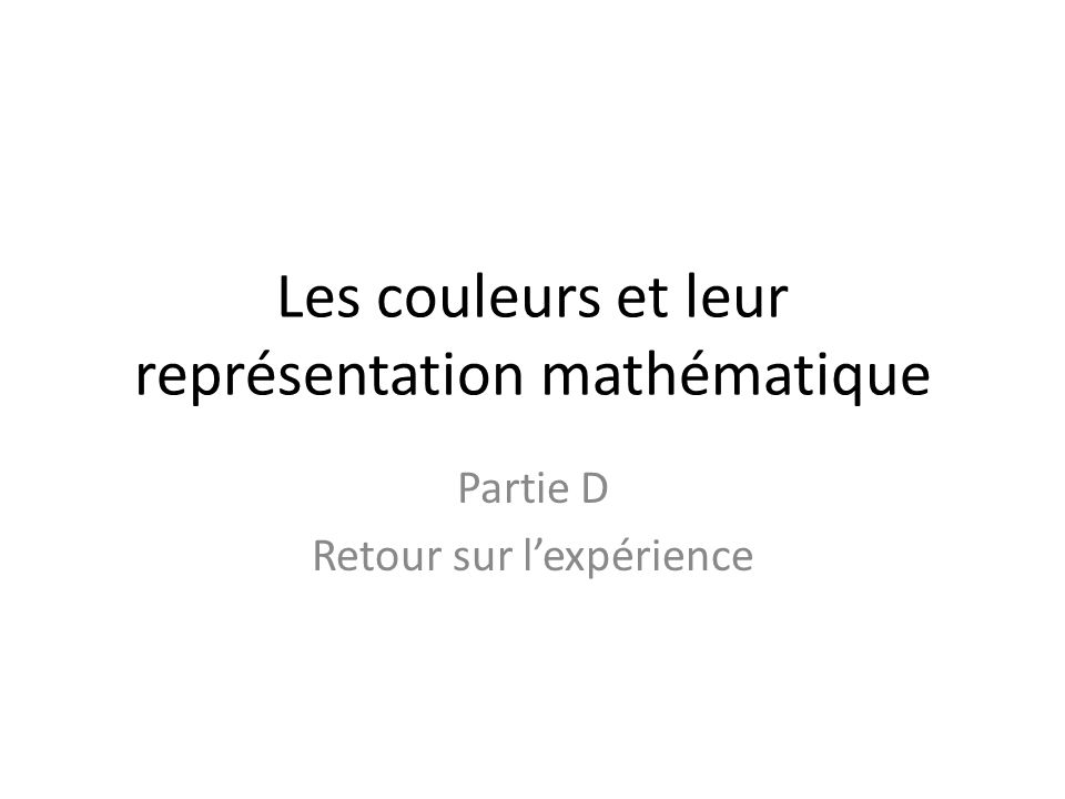 Les couleurs et leur représentation mathématique Partie D Retour sur l'expérience