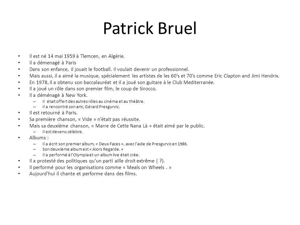 Patrick Bruel Il est né 14 mai 1959 à Tlemcen, en Algérie. Il a démenagé à Paris Dans son enfance, il jouait le football. Il voulait devenir un profes