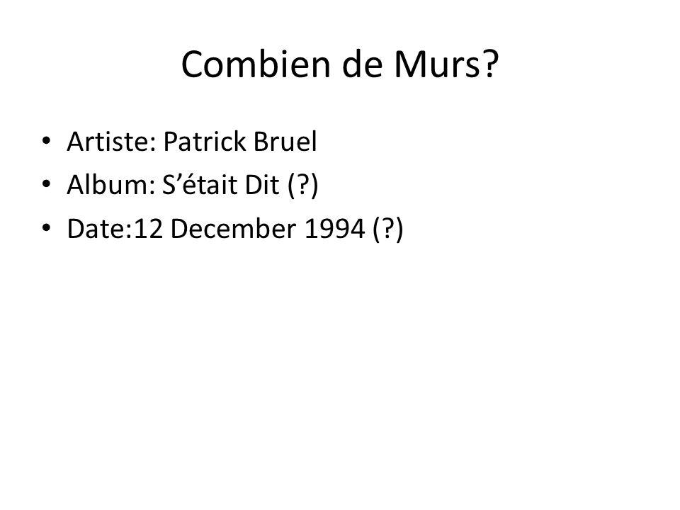 Combien de Murs? Artiste: Patrick Bruel Album: S'était Dit (?) Date:12 December 1994 (?)