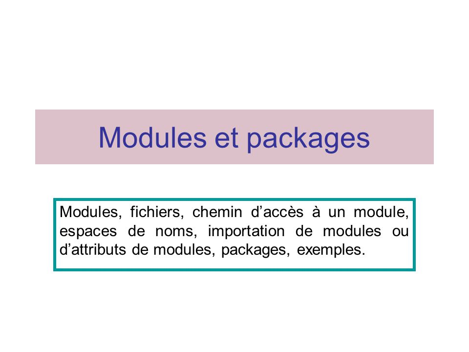 Modules et packages Modules, fichiers, chemin d'accès à un module, espaces de noms, importation de modules ou d'attributs de modules, packages, exempl