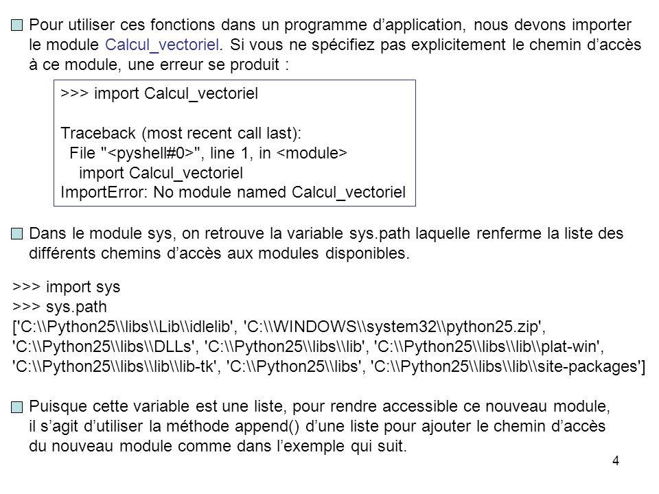 5 import sys sys.path.append( E:\\Calcul_matriciel_et_vectoriel ) import Calcul_vectoriel u, v = [2.3, 4.5, -9.5, 3.0], [4.2, -1.1, -2.2, 0.5] Calcul_vectoriel.affichage(u) print + , Calcul_vectoriel.affichage(v) print = , Calcul_vectoriel.affichage(Calcul_vectoriel.somme(u, v)) print \n Calcul_vectoriel.affichage(u) print - , Calcul_vectoriel.affichage(v) print = , Calcul_vectoriel.affichage(Calcul_vectoriel.difference(u, v)) print \n Calcul_vectoriel.affichage(u) print * , Calcul_vectoriel.affichage(v) print = , print Calcul_vectoriel.produit_scalaire(u, v) Pour référer à une fonction du module Calcul_vectoriel, on doit spécifier à chaque fois l'espace de nom nommé Calcul_vectoriel.