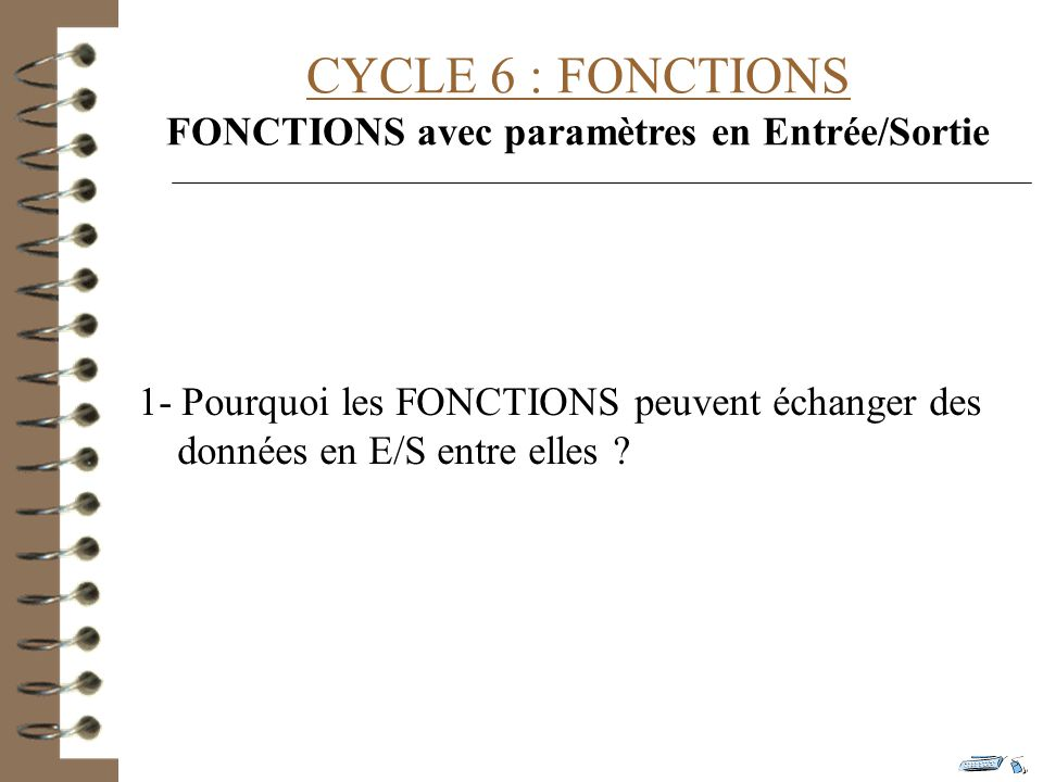 CYCLE 6 : FONCTIONS FONCTIONS avec paramètres en Entrée/Sortie 1- Pourquoi les FONCTIONS peuvent échanger des données en E/S entre elles ?