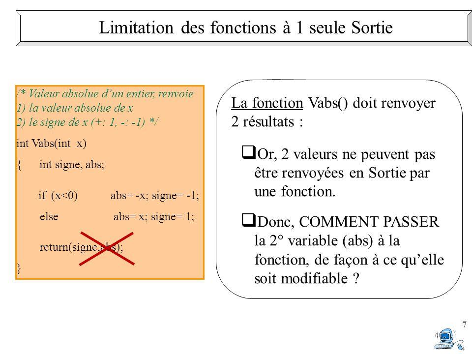 7 Limitation des fonctions à 1 seule Sortie /* Valeur absolue d'un entier, renvoie 1) la valeur absolue de x 2) le signe de x (+: 1, -: -1) */ int Vabs(int x) { int signe, abs; if (x<0)abs= -x; signe= -1; else abs= x; signe= 1; return(signe,abs); } La fonction Vabs() doit renvoyer 2 résultats :  Or, 2 valeurs ne peuvent pas être renvoyées en Sortie par une fonction.