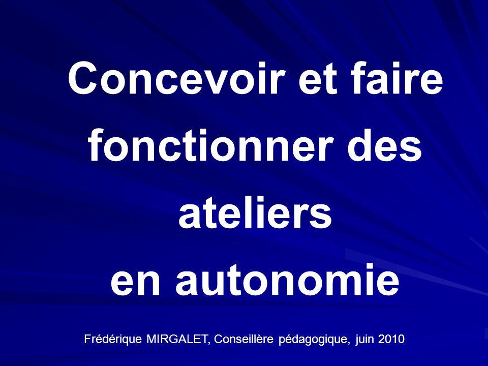 Concevoir et faire fonctionner des ateliers en autonomie Frédérique MIRGALET, Conseillère pédagogique, juin 2010