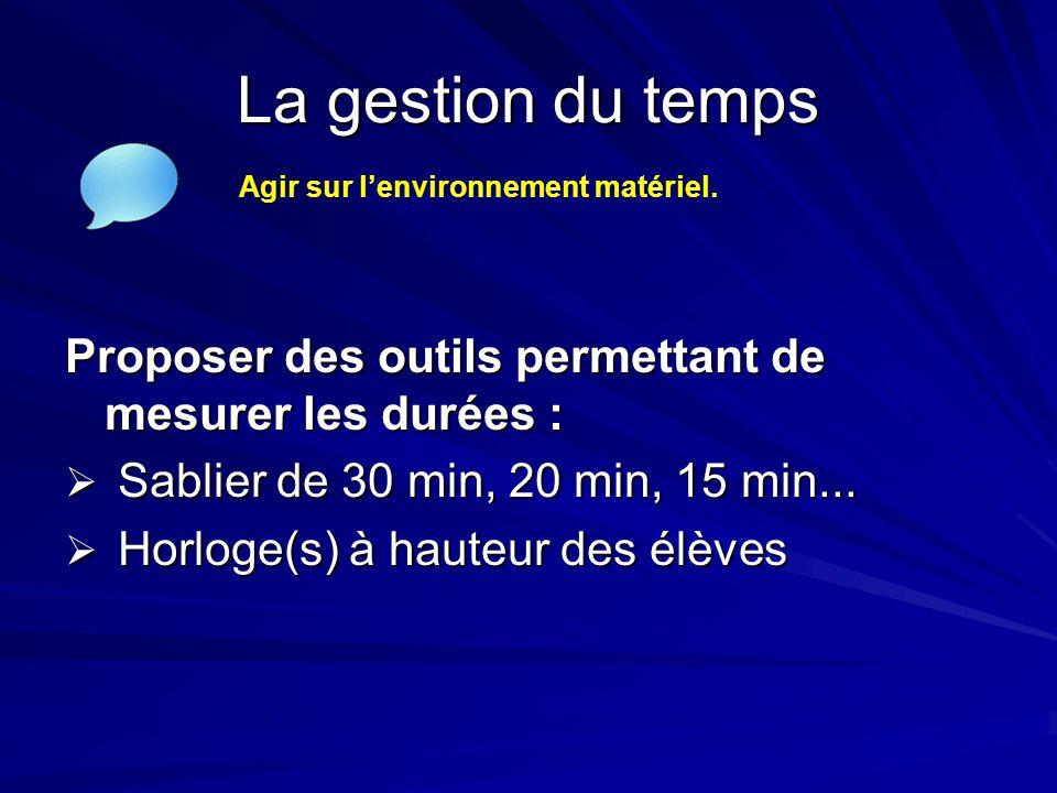 La gestion du temps Proposer des outils permettant de mesurer les durées :  Sablier de 30 min, 20 min, 15 min...  Horloge(s) à hauteur des élèves Ag