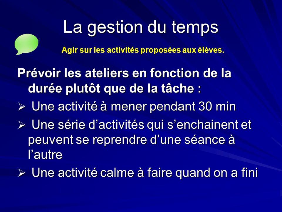 La gestion du temps Prévoir les ateliers en fonction de la durée plutôt que de la tâche :  Une activité à mener pendant 30 min  Une série d'activité
