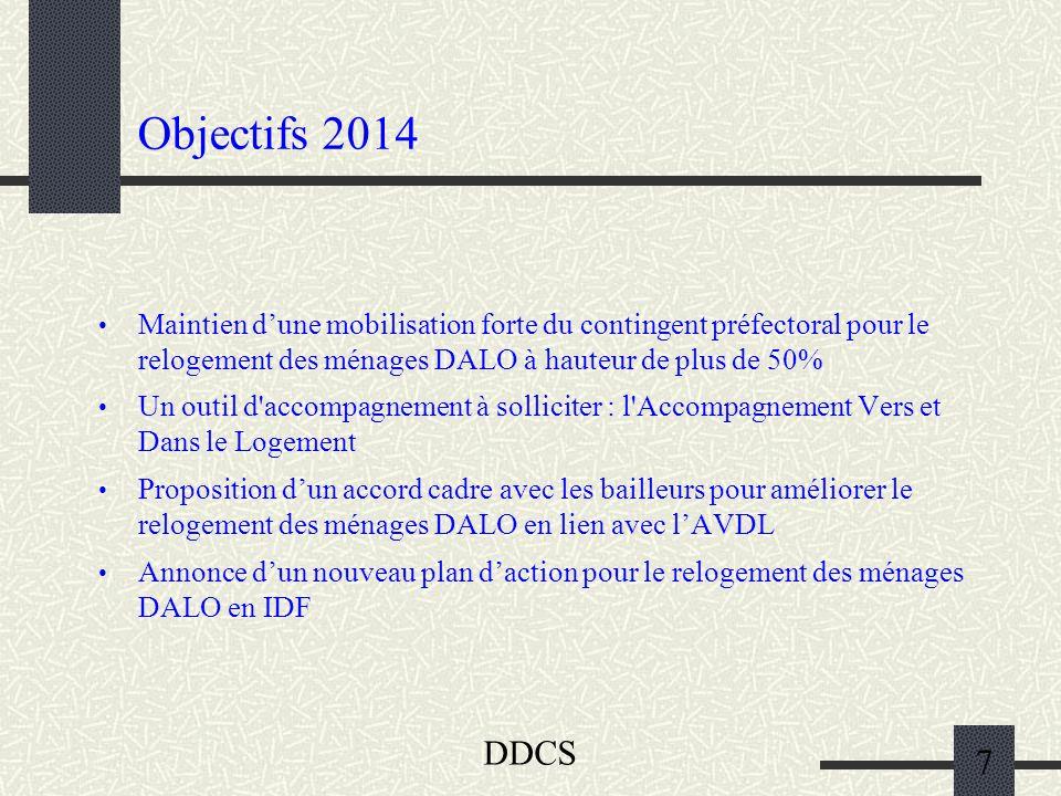DDCS 7 Objectifs 2014 Maintien d'une mobilisation forte du contingent préfectoral pour le relogement des ménages DALO à hauteur de plus de 50% Un outil d accompagnement à solliciter : l Accompagnement Vers et Dans le Logement Proposition d'un accord cadre avec les bailleurs pour améliorer le relogement des ménages DALO en lien avec l'AVDL Annonce d'un nouveau plan d'action pour le relogement des ménages DALO en IDF