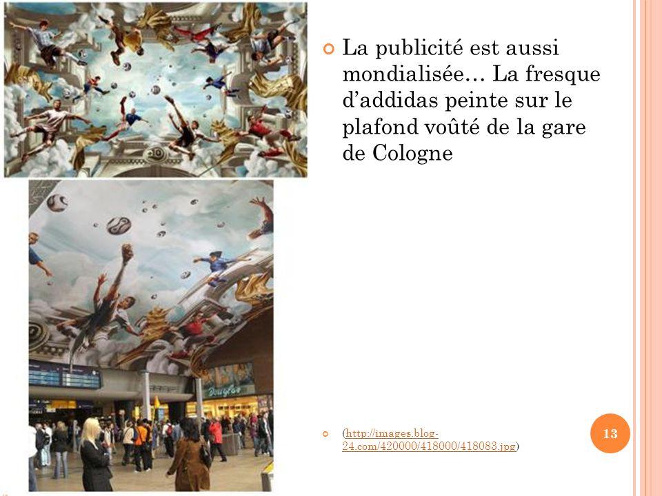 La publicité est aussi mondialisée… La fresque d'addidas peinte sur le plafond voûté de la gare de Cologne (http://images.blog- 24.com/420000/418000/418083.jpg)http://images.blog- 24.com/420000/418000/418083.jpg 13