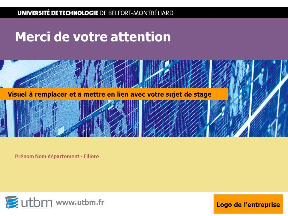 STXX - Projet de fin d'études / Stage Merci de votre attention www.utbm.fr Visuel à remplacer et a mettre en lien avec votre sujet de stage Logo de l'entreprise Prénom Nom département - Filière