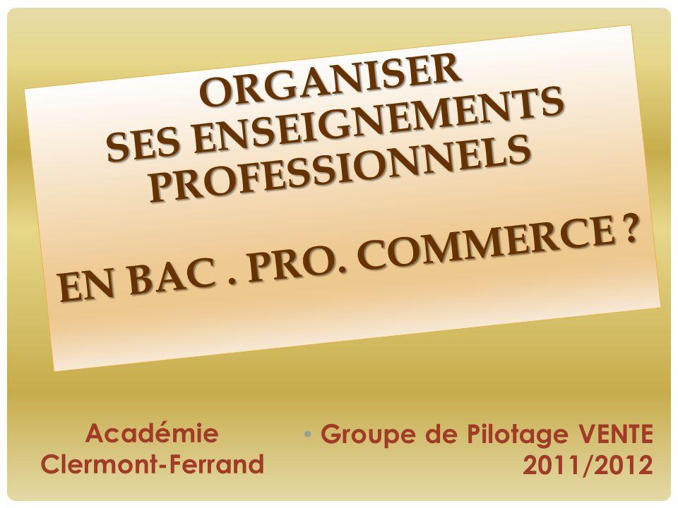 ORGANISER SES ENSEIGNEMENTS PROFESSIONNELS EN BAC. PRO. COMMERCE ? EN BAC. PRO. COMMERCE ? Académie Clermont-Ferrand Groupe de Pilotage VENTE 2011/201