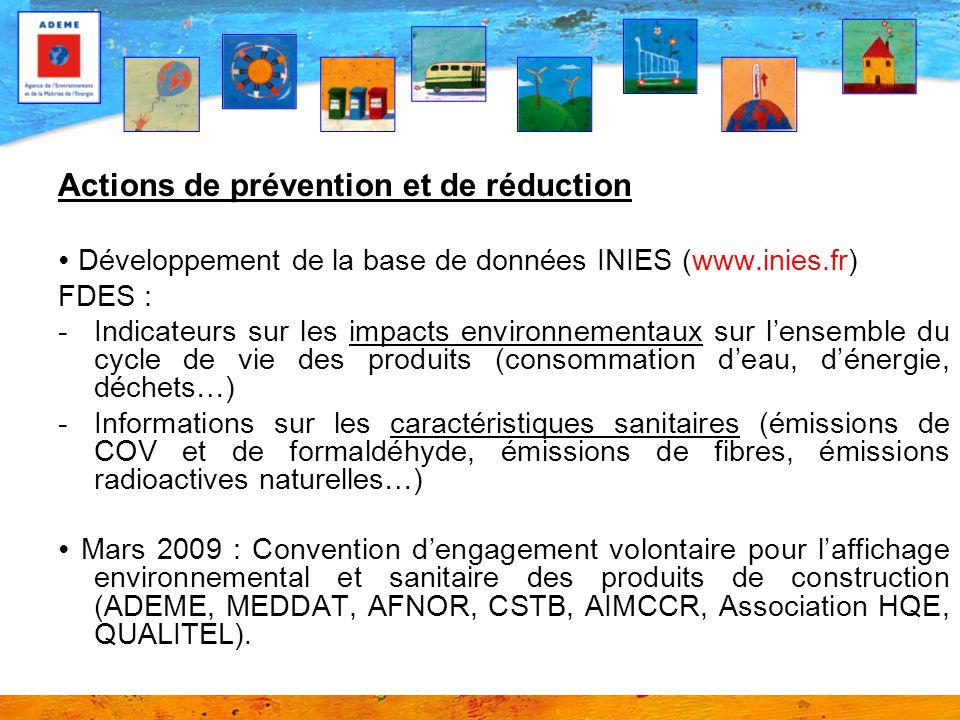 Actions de prévention et de réduction ∙ Développement de la base de données INIES (www.inies.fr) FDES : -Indicateurs sur les impacts environnementaux sur l'ensemble du cycle de vie des produits (consommation d'eau, d'énergie, déchets…) -Informations sur les caractéristiques sanitaires (émissions de COV et de formaldéhyde, émissions de fibres, émissions radioactives naturelles…) ∙ Mars 2009 : Convention d'engagement volontaire pour l'affichage environnemental et sanitaire des produits de construction (ADEME, MEDDAT, AFNOR, CSTB, AIMCCR, Association HQE, QUALITEL).