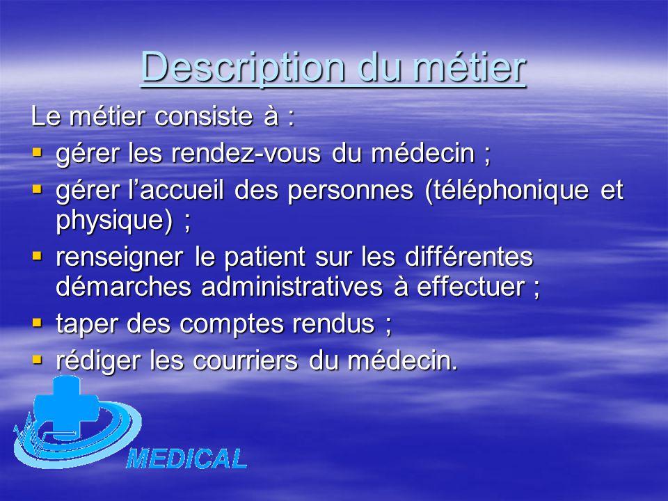 Description du métier Le métier consiste à :  gérer les rendez-vous du médecin ;  gérer l'accueil des personnes (téléphonique et physique) ;  rense