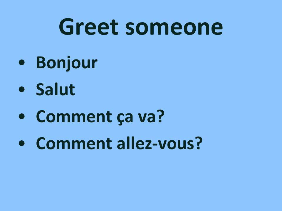 Greet someone Bonjour Salut Comment ça va? Comment allez-vous?