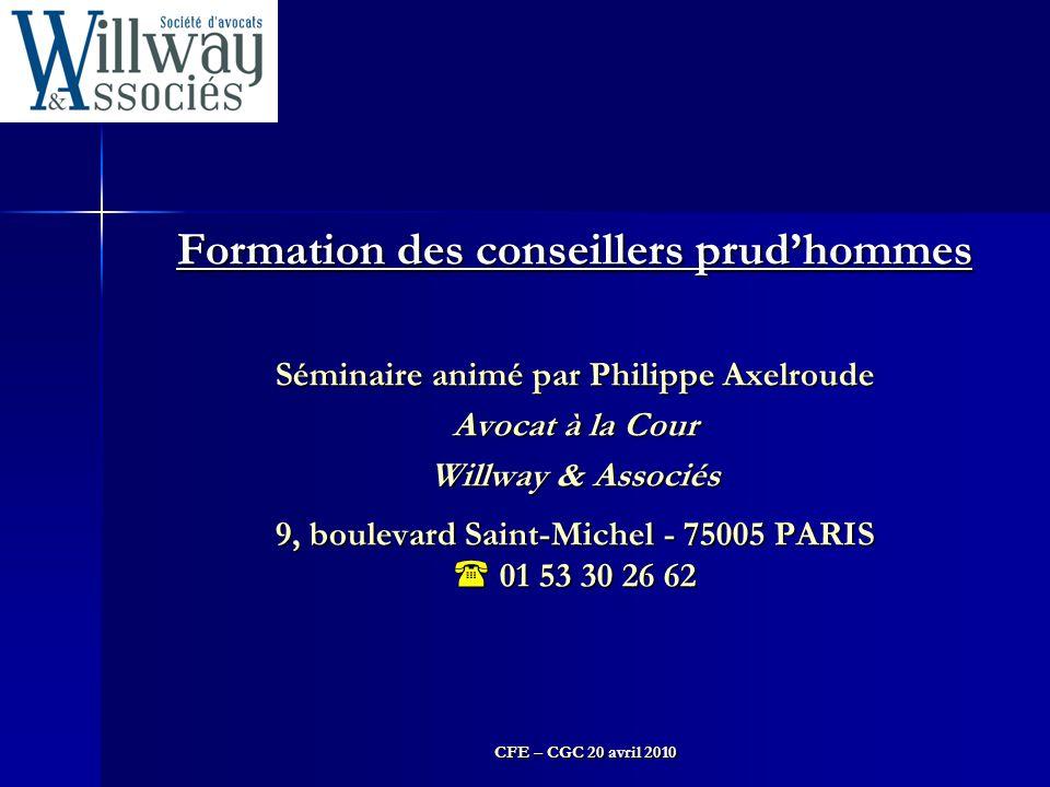 CFE – CGC 20 avril 2010 Formation des conseillers prud'hommes Séminaire animé par Philippe Axelroude Avocat à la Cour Willway & Associés 9, boulevard