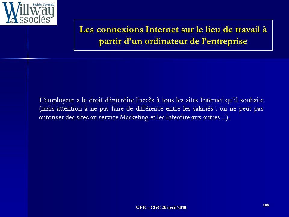 CFE – CGC 20 avril 2010 109 L'employeur a le droit d'interdire l'accès à tous les sites Internet qu'il souhaite (mais attention à ne pas faire de diff