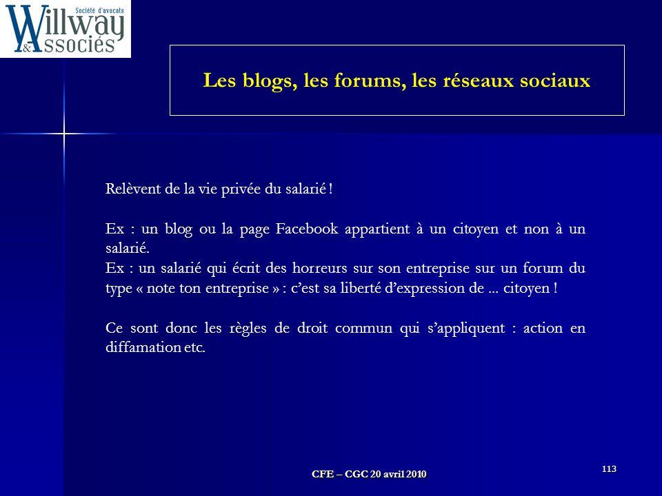 CFE – CGC 20 avril 2010 113 Les blogs, les forums, les réseaux sociaux Relèvent de la vie privée du salarié ! Ex : un blog ou la page Facebook apparti