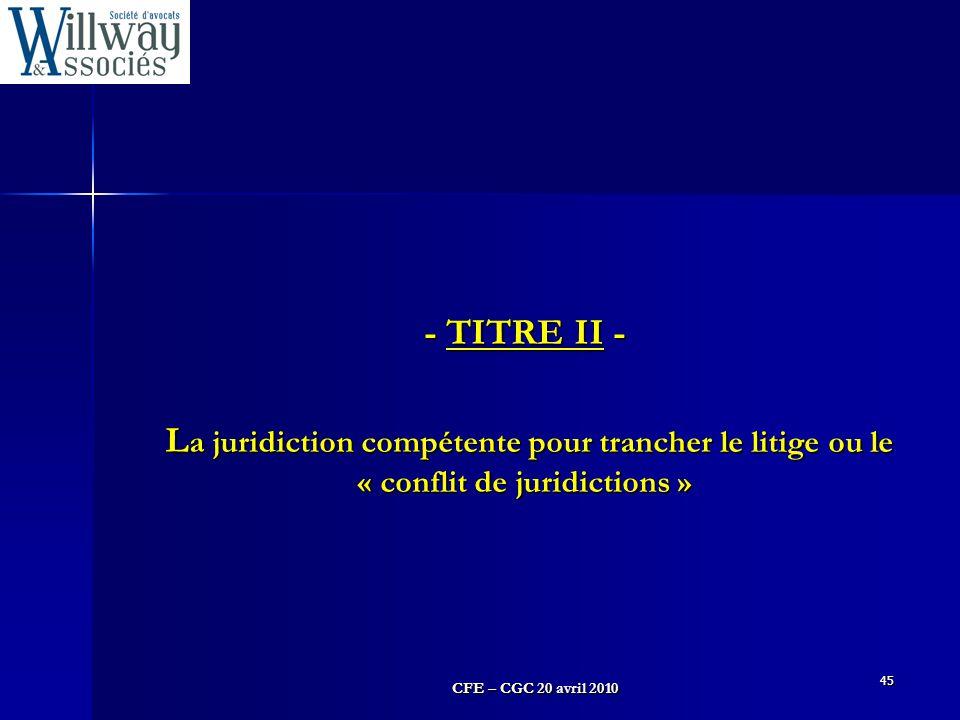 CFE – CGC 20 avril 2010 45 - TITRE II - L a juridiction compétente pour trancher le litige ou le « conflit de juridictions »