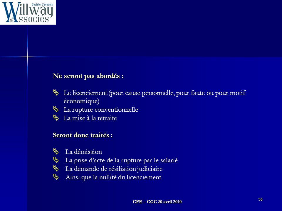 CFE – CGC 20 avril 2010 56 Ne seront pas abordés :  Le licenciement (pour cause personnelle, pour faute ou pour motif économique)  La rupture conven