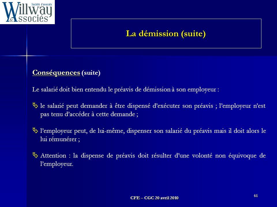CFE – CGC 20 avril 2010 61 Conséquences Conséquences (suite) Le salarié doit bien entendu le préavis de démission à son employeur :  le salarié peut