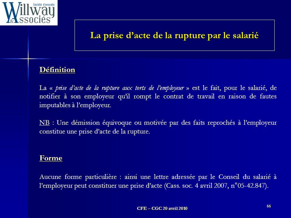 CFE – CGC 20 avril 2010 66 Définition La « prise d'acte de la rupture aux torts de l'employeur » est le fait, pour le salarié, de notifier à son emplo
