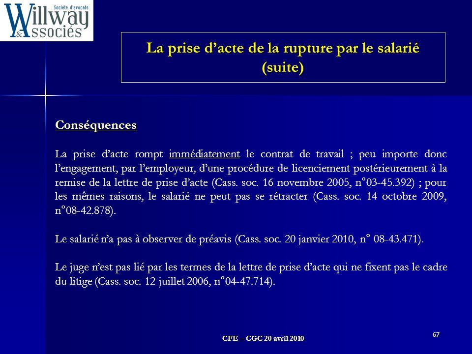 CFE – CGC 20 avril 2010 67 Conséquences La prise d'acte rompt immédiatement le contrat de travail ; peu importe donc l'engagement, par l'employeur, d'