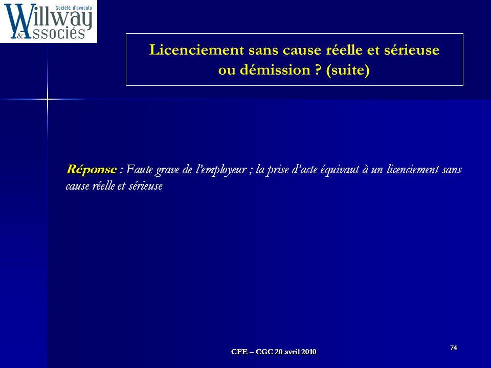 CFE – CGC 20 avril 2010 74 Réponse Réponse : Faute grave de l'employeur ; la prise d'acte équivaut à un licenciement sans cause réelle et sérieuse Lic