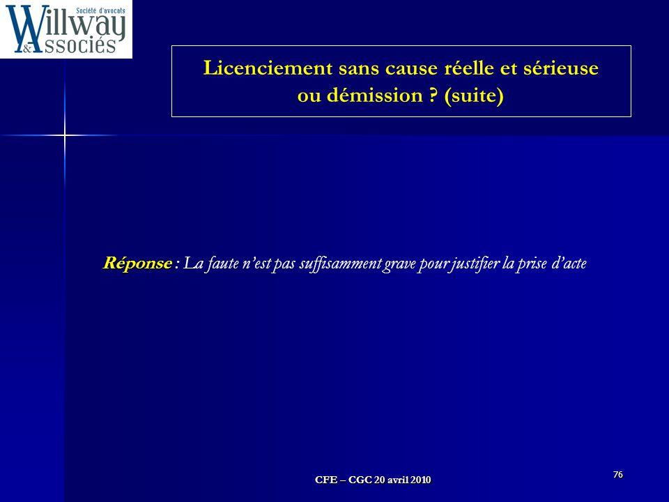 CFE – CGC 20 avril 2010 76 Réponse Réponse : La faute n'est pas suffisamment grave pour justifier la prise d'acte Licenciement sans cause réelle et sé