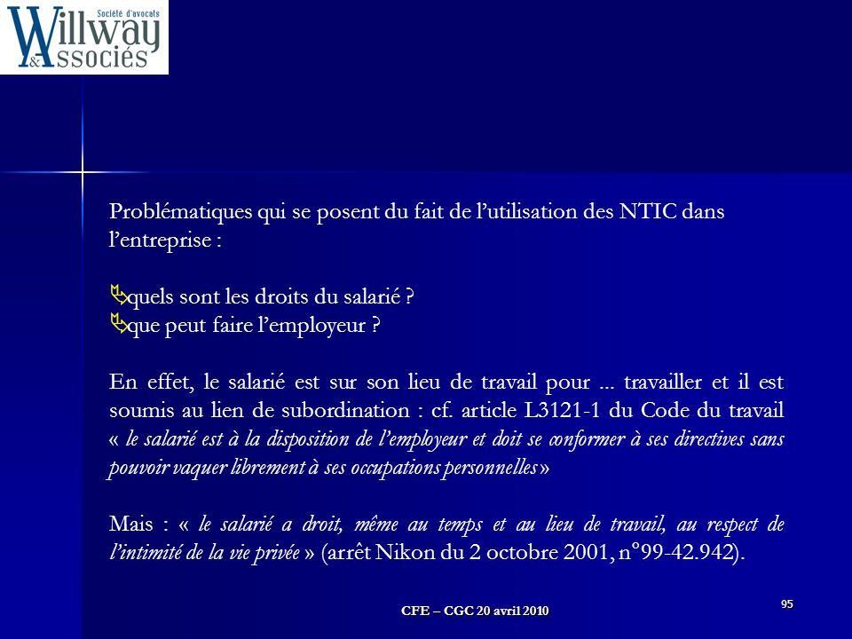 CFE – CGC 20 avril 2010 95 Problématiques qui se posent du fait de l'utilisation des NTIC dans l'entreprise :  quels sont les droits du salarié ?  q