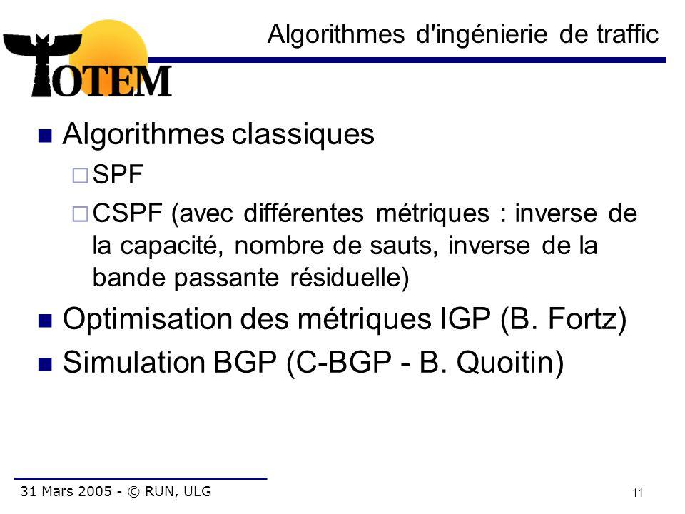 31 Mars 2005 - © RUN, ULG 11 Algorithmes d'ingénierie de traffic Algorithmes classiques  SPF  CSPF (avec différentes métriques : inverse de la capac