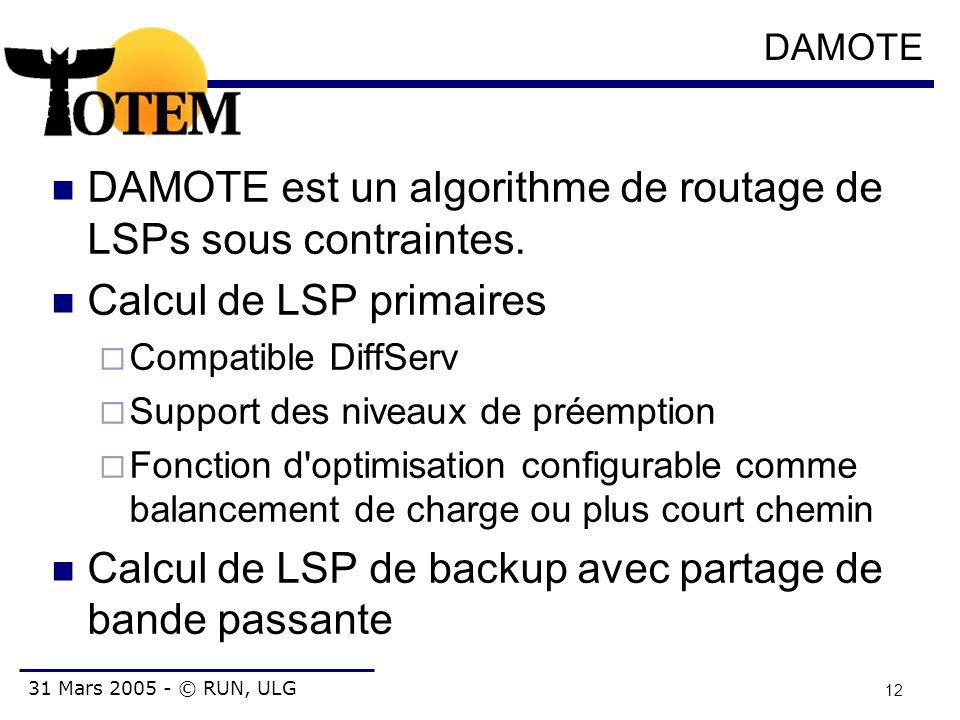 31 Mars 2005 - © RUN, ULG 12 DAMOTE DAMOTE est un algorithme de routage de LSPs sous contraintes. Calcul de LSP primaires  Compatible DiffServ  Supp
