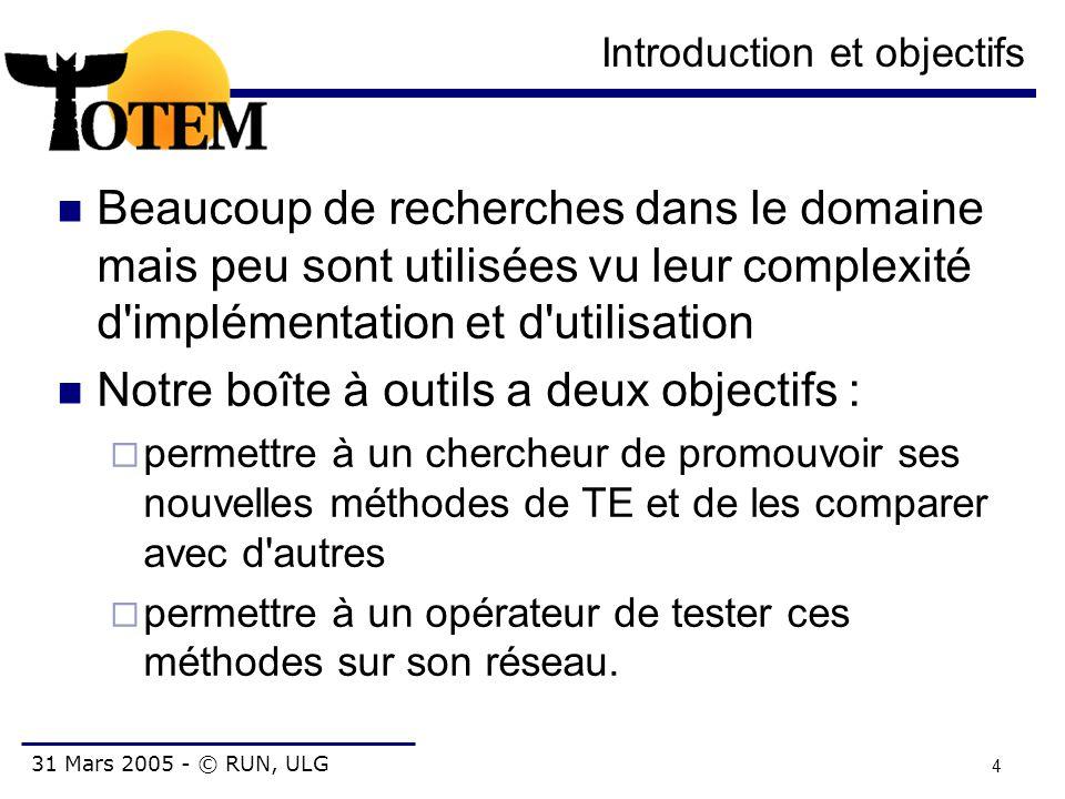 31 Mars 2005 - © RUN, ULG 15 Format de topologie Topologie:  Noeud: id, IP, localisation, interfaces  Lien: id, source, destination, type, bande passante, délai, SRLG MPLS:  LSP: id, chemin, bande passante, DiffServ, niveau de préemption, backup (bypass, détour) IGP :  Lien: métrique, métrique TE, bande passante, bande passante réservable par niveau de priorité BGP :  Routeur: neighbour, in-filter, out-filter, localpref