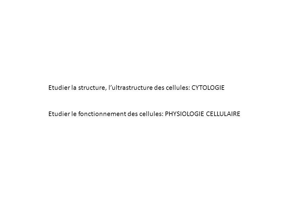 Etudier la structure, l'ultrastructure des cellules: CYTOLOGIE Etudier le fonctionnement des cellules: PHYSIOLOGIE CELLULAIRE