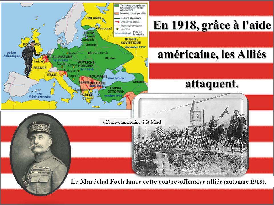 En 1918, grâce à l'aide américaine, les Alliés attaquent. Le Maréchal Foch lance cette contre-offensive alliée (automne 1918). offensive américaine à