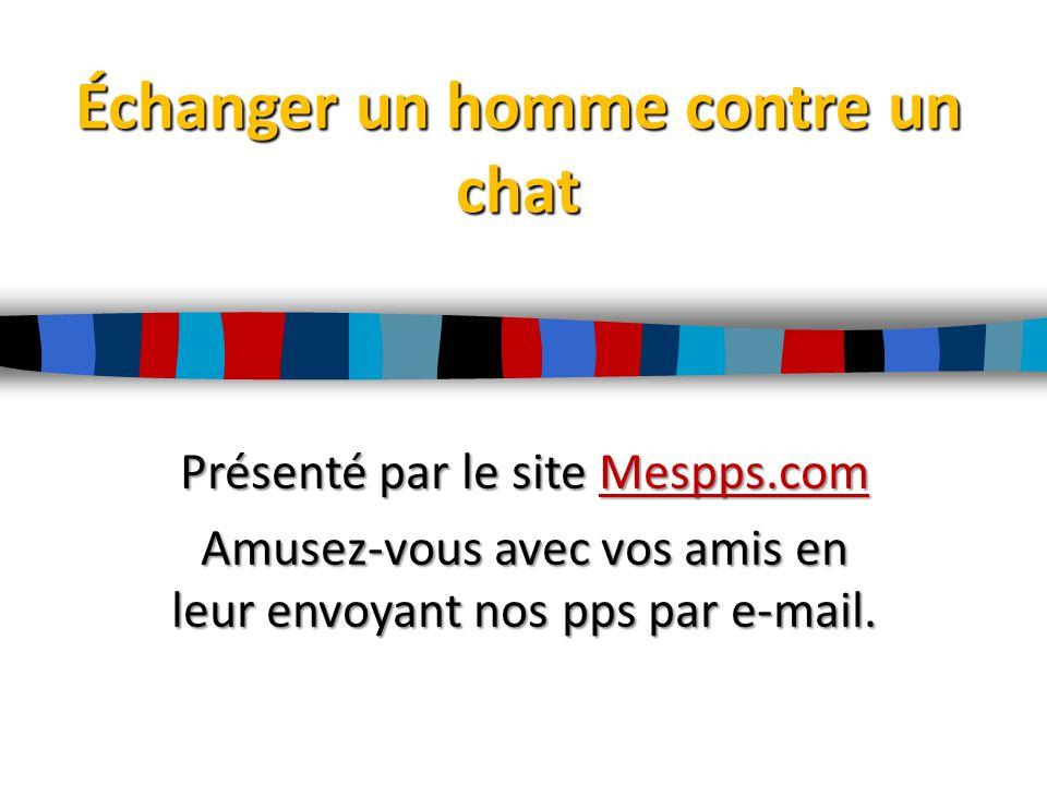 Échanger un homme contre un chat Présenté par le site Mespps.com Mespps.com Amusez-vous avec vos amis en leur envoyant nos pps par e-mail.