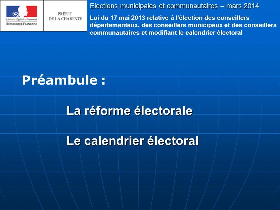 La réforme électorale Le calendrier électoral Elections municipales et communautaires – mars 2014 Loi du 17 mai 2013 relative à l'élection des conseillers départementaux, des conseillers municipaux et des conseillers communautaires et modifiant le calendrier électoral Préambule :