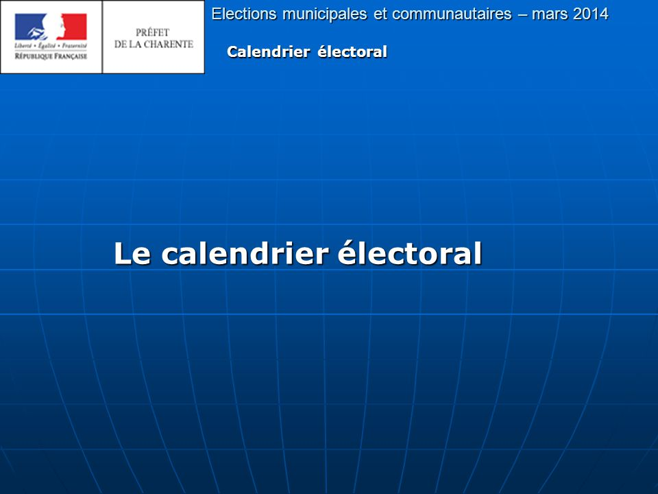 Principales étapes du calendrier électoral 1er tour : 23 mars 2013 Elections municipales et communautaires – mars 2014 Calendrier électoral Lundi 17 février 2014 Début de réception des candidatures par la préfecture et les sous-préfectures.