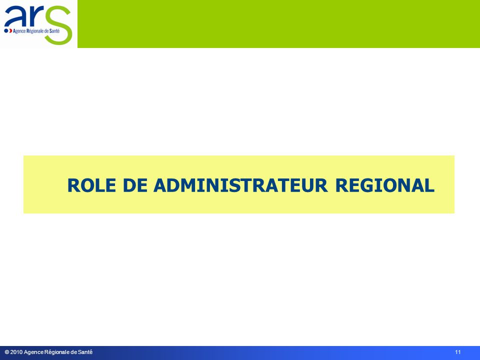 © 2010 Agence Régionale de Santé 11 ROLE DE ADMINISTRATEUR REGIONAL