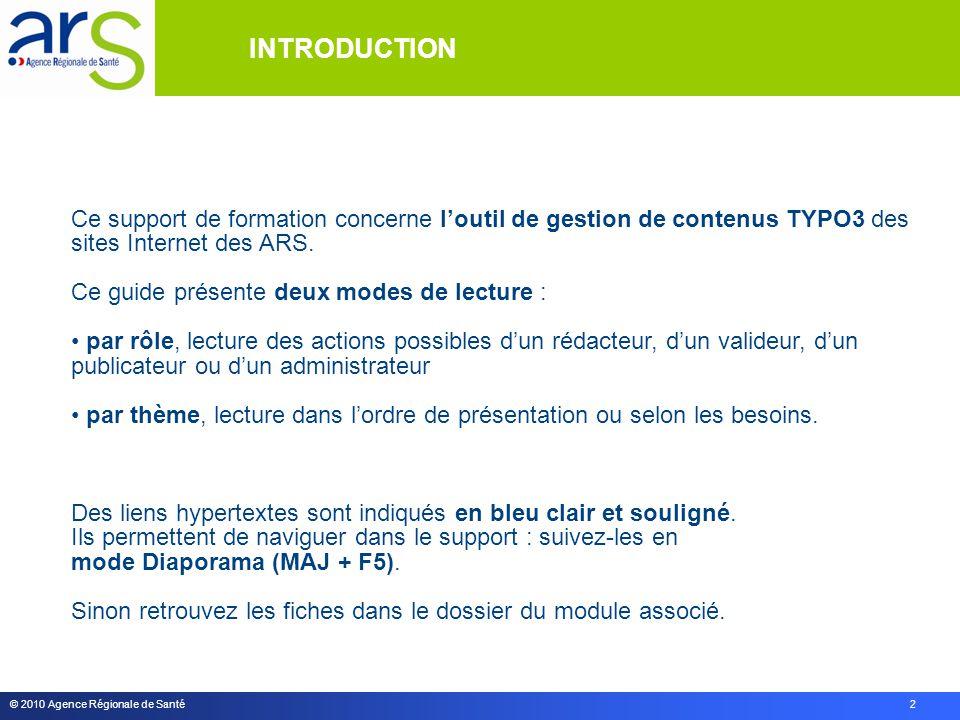 © 2010 Agence Régionale de Santé 2 INTRODUCTION Ce support de formation concerne l'outil de gestion de contenus TYPO3 des sites Internet des ARS. Ce g