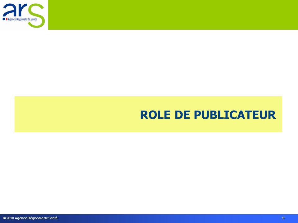 © 2010 Agence Régionale de Santé 9 ROLE DE PUBLICATEUR