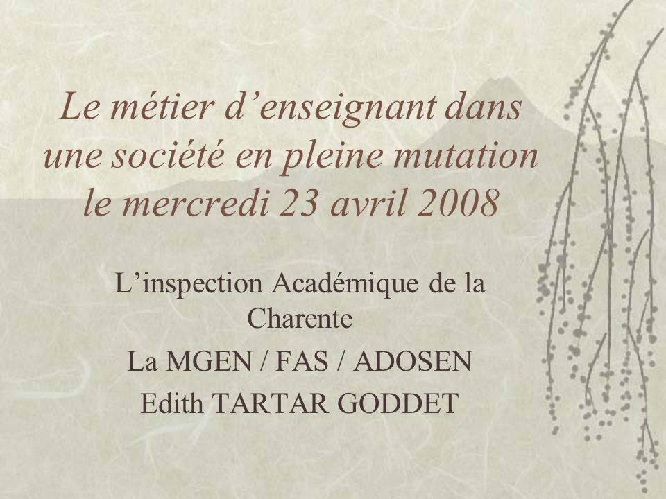 Le métier d'enseignant dans une société en pleine mutation le mercredi 23 avril 2008 L'inspection Académique de la Charente La MGEN / FAS / ADOSEN Edith TARTAR GODDET