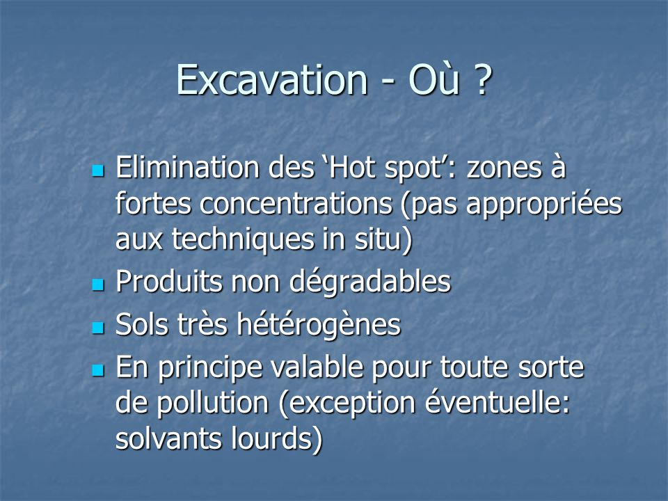 Excavation - Où ? Elimination des 'Hot spot': zones à fortes concentrations (pas appropriées aux techniques in situ) Elimination des 'Hot spot': zones