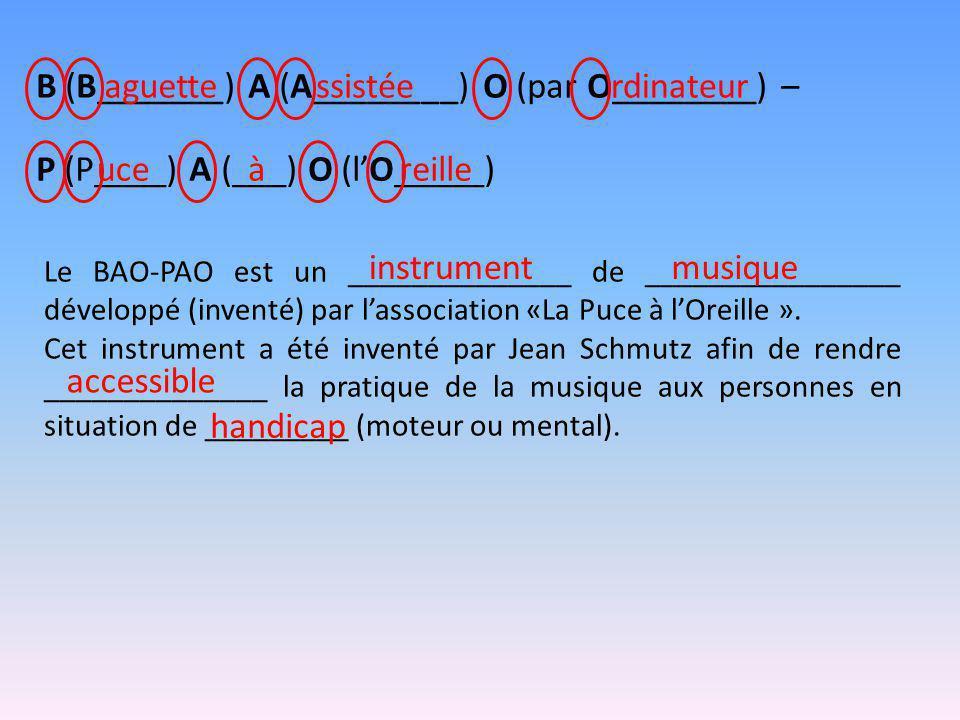 B (B_______) A (A________) O (par O________) –aguettessistéerdinateur P (P____) A (___) O (l'O_____)uceàreille Le BAO-PAO est un ______________ de ________________ développé (inventé) par l'association «La Puce à l'Oreille ».