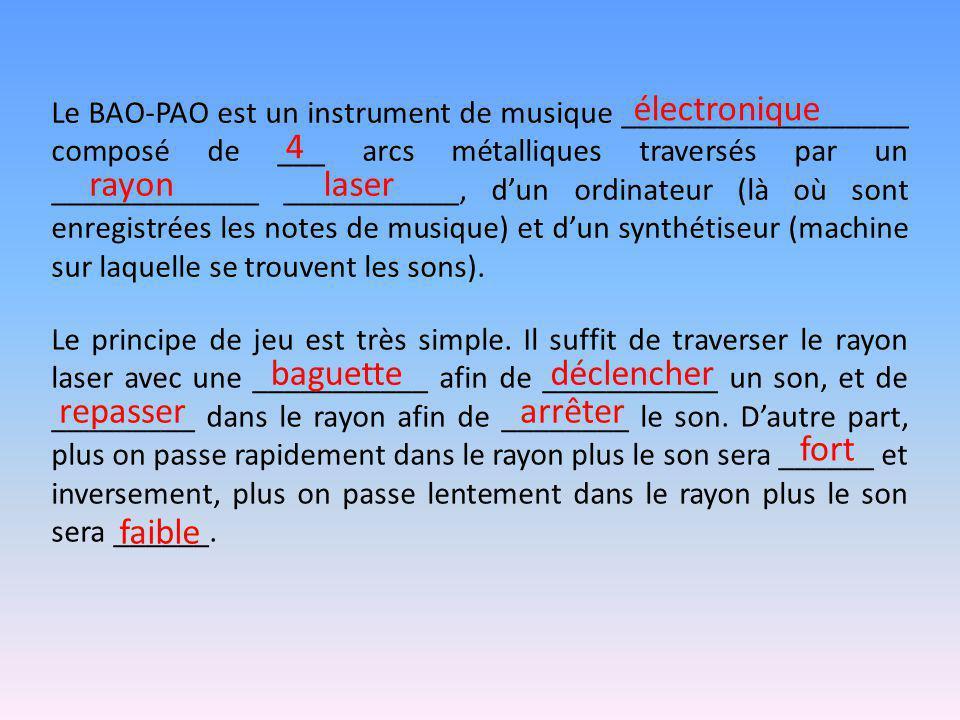 Le BAO-PAO est un instrument de musique __________________ composé de ___ arcs métalliques traversés par un _____________ ___________, d'un ordinateur (là où sont enregistrées les notes de musique) et d'un synthétiseur (machine sur laquelle se trouvent les sons).