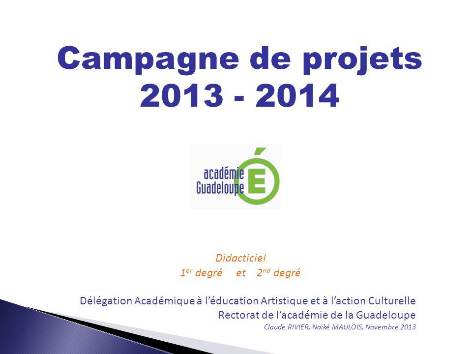 Campagne de projets 2013 - 2014 Didacticiel 1 er degré et 2 nd degré Délégation Académique à l'éducation Artistique et à l'action Culturelle Rectorat de l'académie de la Guadeloupe Claude RIVIER, Naïké MAULOIS, Novembre 2013