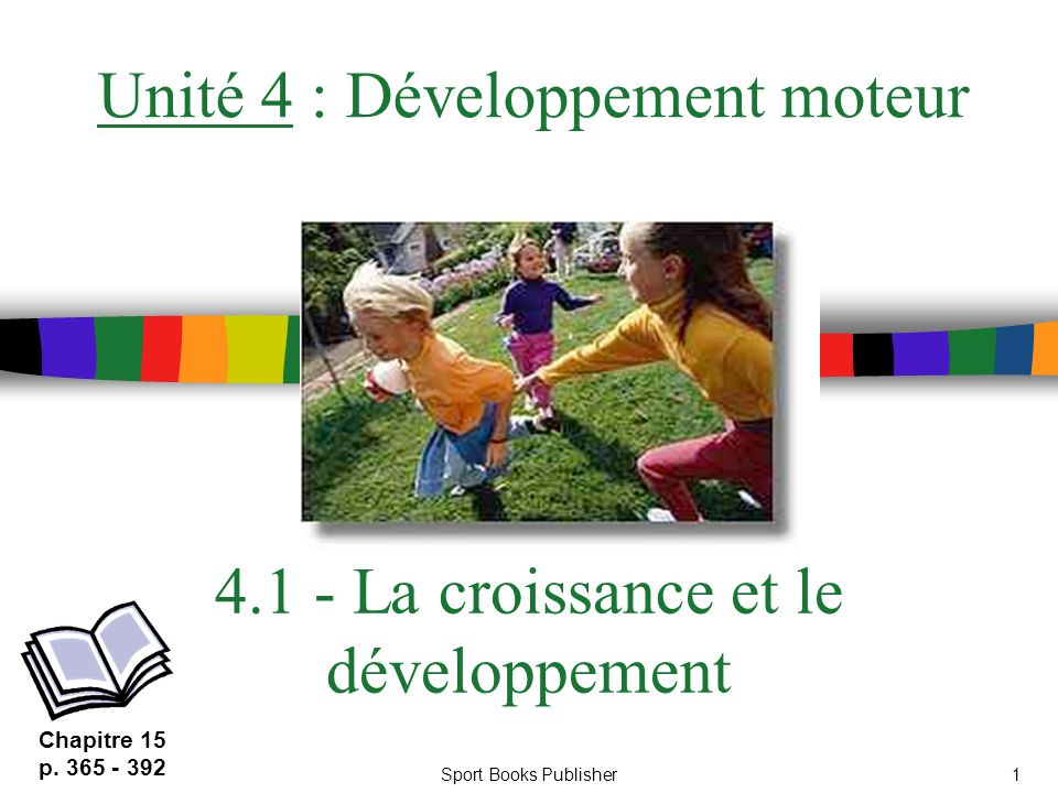 Sport Books Publisher1 4.1 - La croissance et le développement Unité 4 : Développement moteur Chapitre 15 p. 365 - 392
